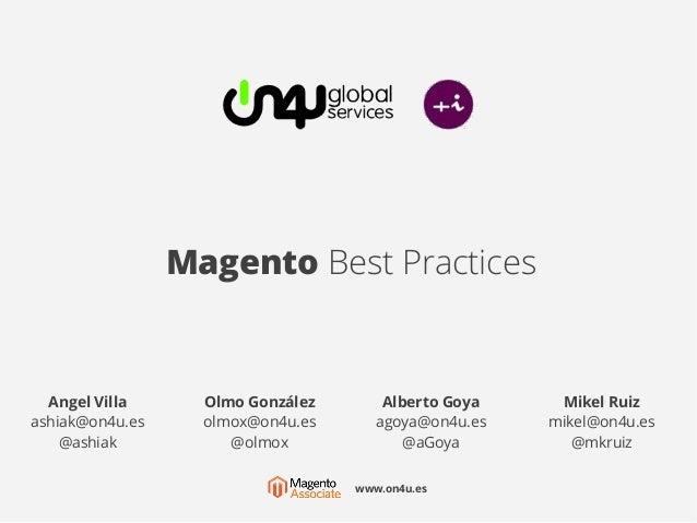 Magento Best Practices Angel Villa ashiak@on4u.es @ashiak Olmo González olmox@on4u.es @olmox Mikel Ruiz mikel@on4u.es @mkr...