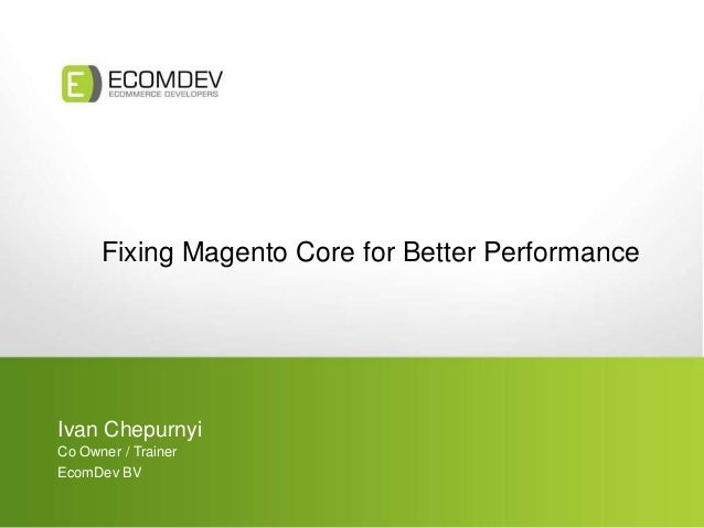 Fixing Magento Core for Better Performance Ivan Chepurnyi Co Owner / Trainer EcomDev BV