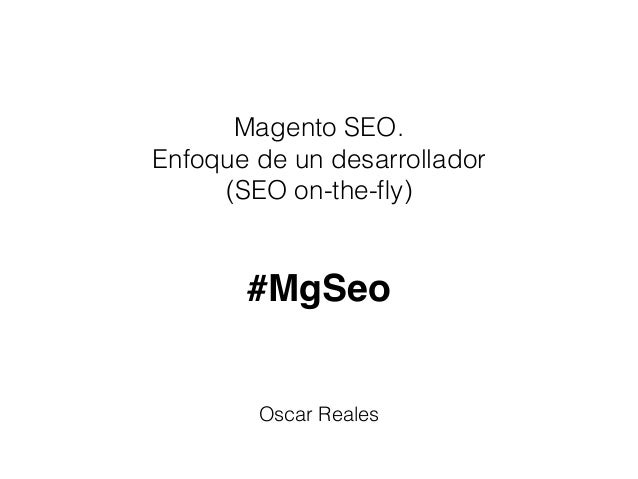 Magento SEO. Enfoque de un desarrollador (SEO on-the-fly) Oscar Reales #MgSeo
