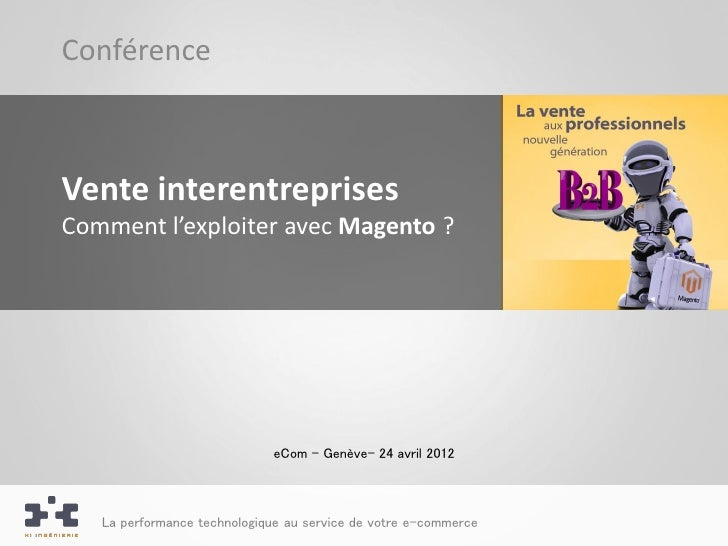 ConférenceVente interentreprisesComment l'exploiter avec Magento ?                             eCom – Genève– 24 avril 201...