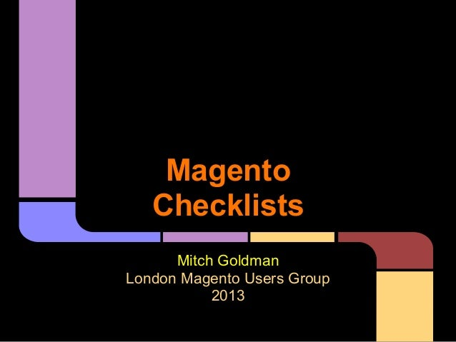 Magento   Checklists      Mitch GoldmanLondon Magento Users Group           2013