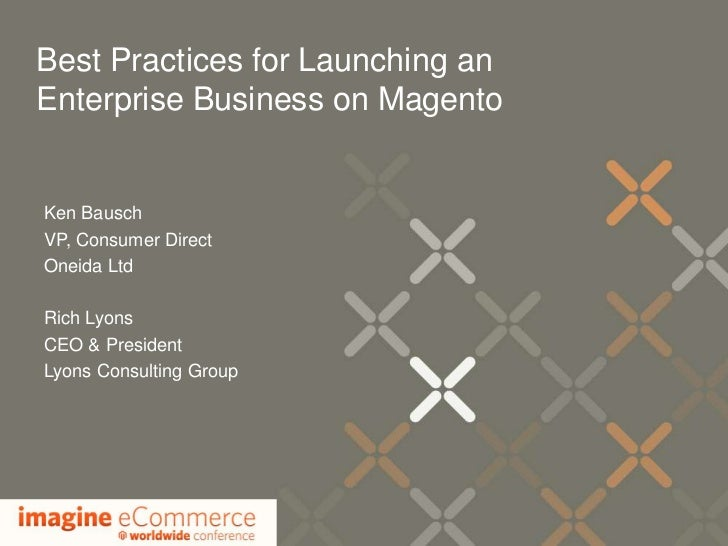 Best Practices for Launching anEnterprise Business on MagentoKen BauschVP, Consumer DirectOneida LtdRich LyonsCEO & Presid...