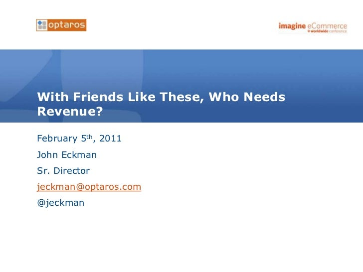 With Friends Like These, Who NeedsRevenue?February 5th, 2011John EckmanSr. Directorjeckman@optaros.com@jeckman