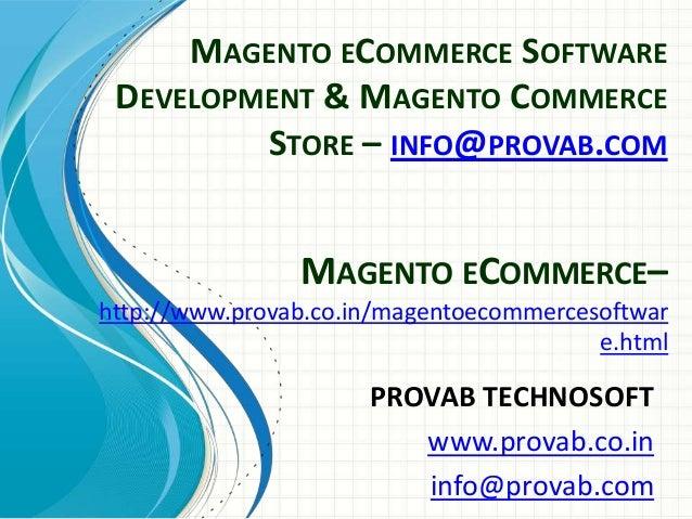 MAGENTO ECOMMERCE SOFTWARE DEVELOPMENT & MAGENTO COMMERCE STORE – INFO@PROVAB.COM  MAGENTO ECOMMERCE– http://www.provab.co...