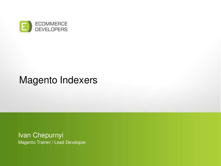 Magento Indexers<br />Ivan Chepurnyi<br />Magento Trainer / Lead Developer<br />