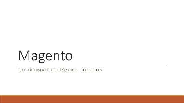 Magento THE ULTIMATE ECOMMERCE SOLUTION
