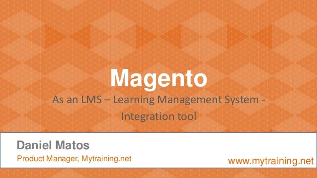 Magento As an LMS – Learning Management System - Integration tool Daniel Matos Product Manager, Mytraining.net www.mytrain...