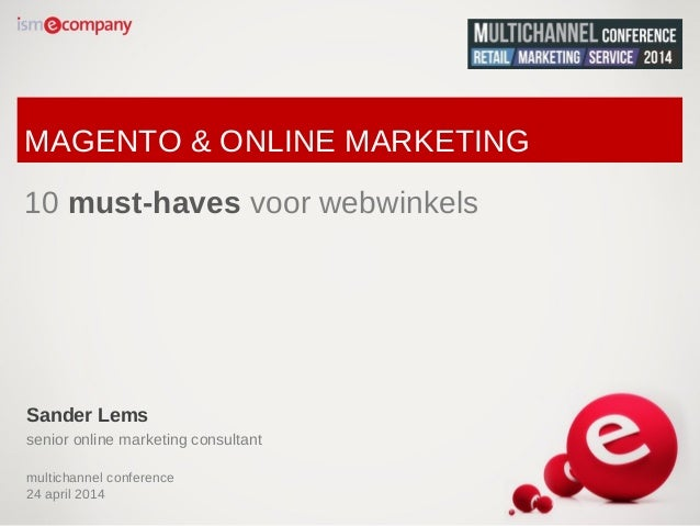 MAGENTO & ONLINE MARKETING 10 must-haves voor webwinkels Sander Lems senior online marketing consultant multichannel confe...