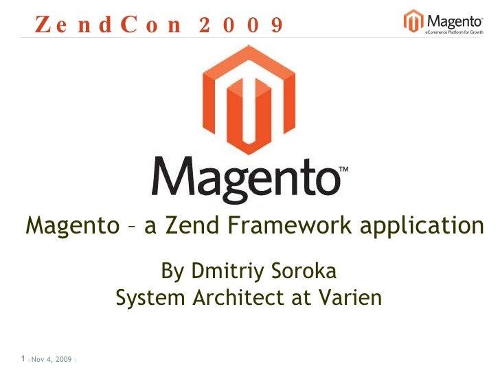 ZendCon 2009 Nov 4, 2009           Magento – a Zend Framework application By Dmitriy Soroka System Architect at Varien