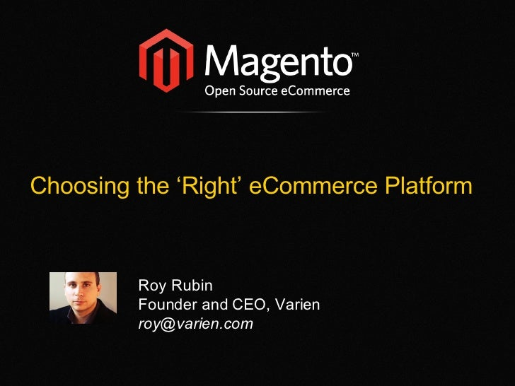 Choosing the 'Right' eCommerce Platform Roy Rubin Founder and CEO, Varien [email_address]