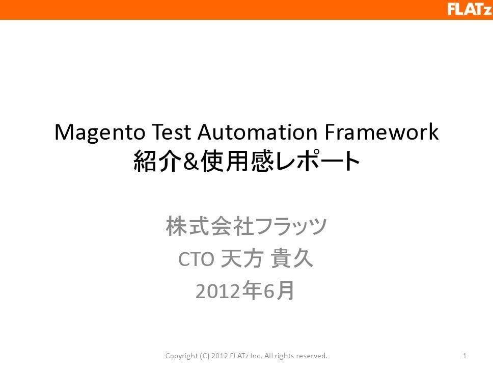 Magento Test Automation Framework      紹介&使用感レポート         株式会社フラッツ          CTO 天方 貴久           2012年6月         Copyright ...