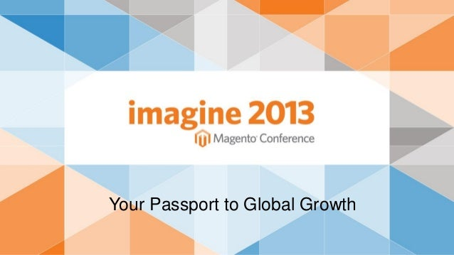 Magento Your Passport to Global Growth | Imagine 2013 Business solution