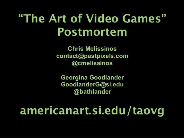 """The Art of Video Games""      Postmortem         Chris Melissinos      contact@pastpixels.com           @cmelissinos      ..."