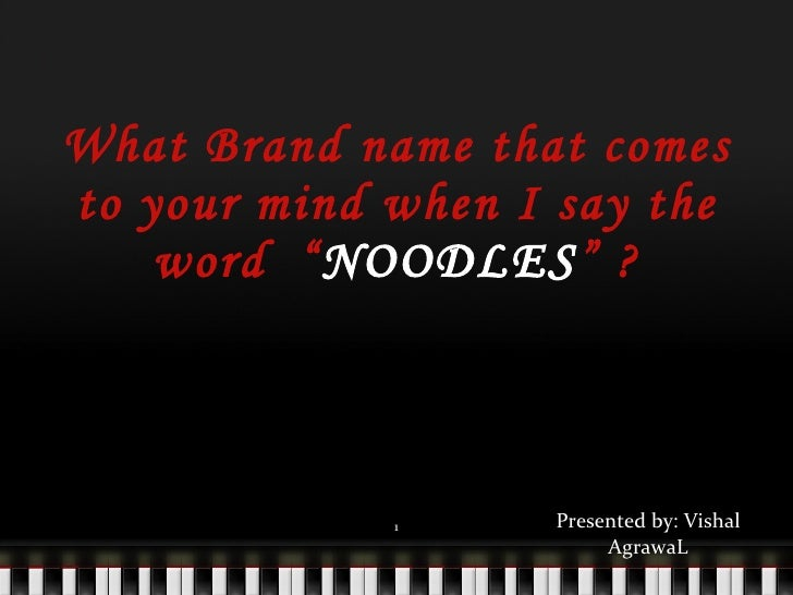 """What Brand name that comes to your mind when I say the word  """" NOODLES """" ? <ul><li>Presented by: Vishal AgrawaL </li></ul>"""