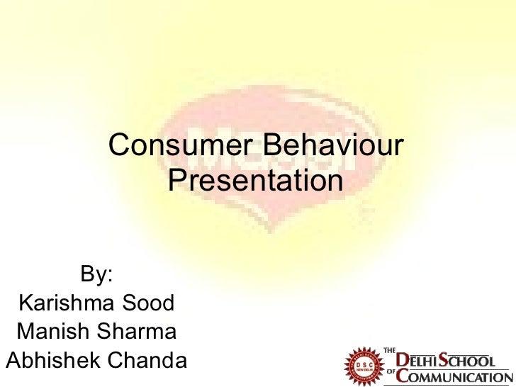 Consumer Behaviour Presentation By: Karishma Sood Manish Sharma Abhishek Chanda
