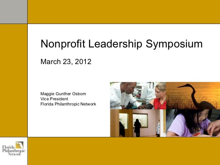 Nonprofit Leadership SymposiumMarch 23, 2012Maggie Gunther OsbornVice PresidentFlorida Philanthropic Network