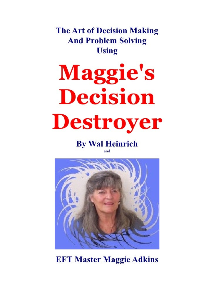 The Art of Decision Making   And Problem Solving            Using   Maggie's Decision Destroyer      By Wal Heinrich      ...