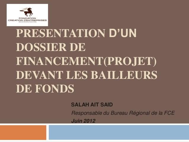 PRESENTATION D'UN DOSSIER DE FINANCEMENT(PROJET) DEVANT LES BAILLEURS DE FONDS SALAH AIT SAID Responsable du Bureau Région...