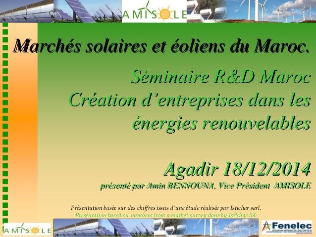 Marchés solaires et éoliens du Maroc. Séminaire R&D Maroc Création d'entreprises dans les énergies renouvelables Agadir 18...