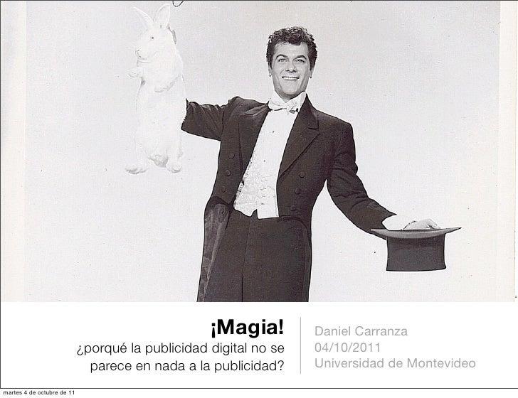 ¡Magia!         Daniel Carranza                            ¿porqué la publicidad digital no se   04/10/2011               ...