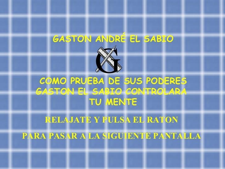 GASTON ANDRÉ EL SABIO COMO PRUEBA DE SUS PODERES GASTON EL SABIO CONTROLARA  TU MENTE RELAJATE Y PULSA EL RATON PARA PASAR...