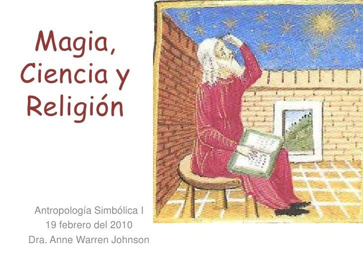 Magia, Ciencia y Religión<br />Antropología Simbólica I<br />19 febrero del 2010<br />Dra. Anne Warren Johnson<br />
