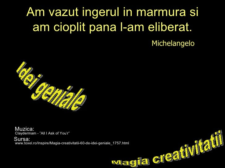 "Am vazut ingerul in marmura si am cioplit pana l-am eliberat. Michelangelo  Magia creativitatii Claydermam - ""All I Ask of..."