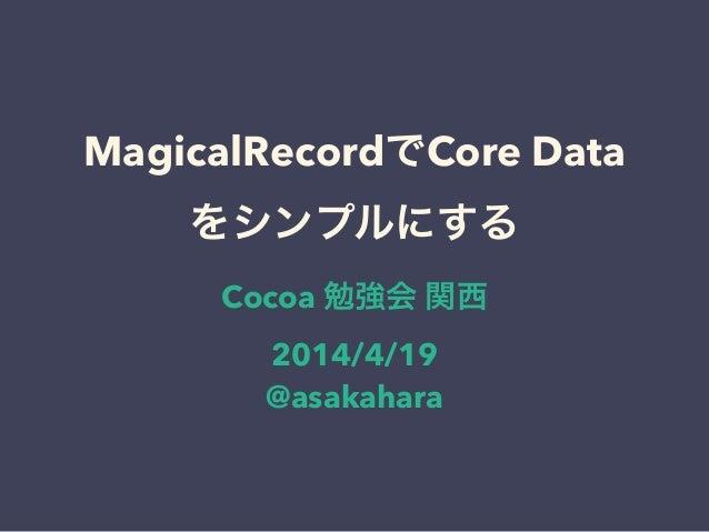 MagicalRecordでCore Data をシンプルにする Cocoa 勉強会 関西 2014/4/19 @asakahara