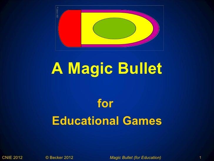 A Magic Bullet                     for              Educational GamesCNIE 2012   © Becker 2012   Magic Bullet (for Educati...