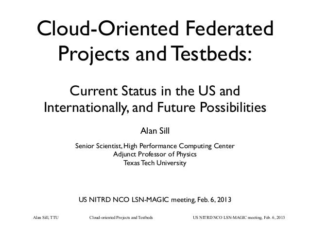 Cloud-oriented Projects and TestbedsAlan Sill, TTU US NITRD NCO LSN-MAGIC meeting, Feb. 6, 2013Cloud-Oriented FederatedPro...