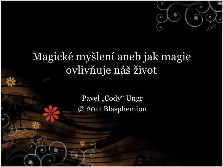 """Magické myšlení aneb jak magie ovlivňuje náš život<br />Pavel """"Cody"""" Ungr<br />© 2011 Blasphemion<br />"""