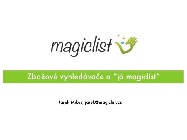 "Zbožové vyhledávače a ""já magiclist""        Jarek Mikeš, jarek@magiclist.cz"