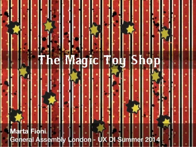 The Magic Toy Shop  Marta Fioni  General Assembly London - UX DI Summer 2014