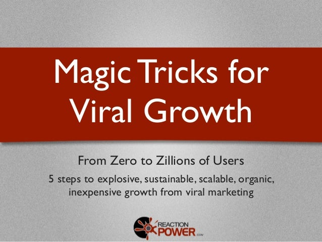 Magic Tricks for  Viral Growth      From Zero to Zillions of Users5 steps to explosive, sustainable, scalable, organic,   ...