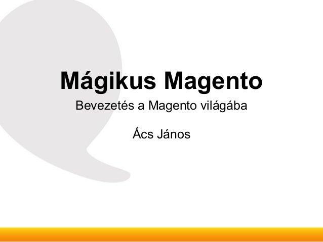 Mágikus Magento Bevezetés a Magento világába          Ács János