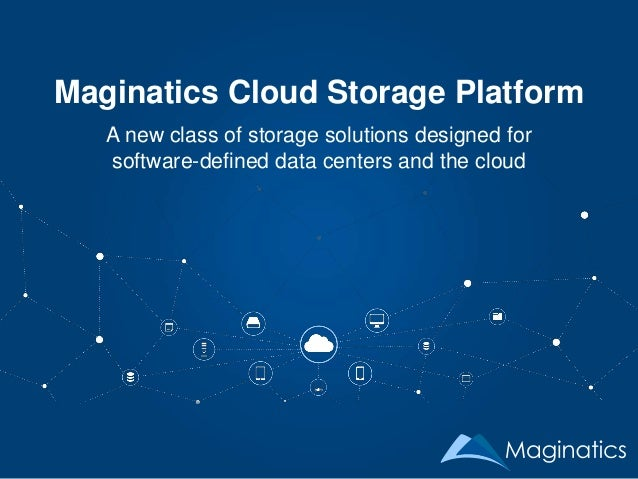Maginatics Cloud Storage Platform A new class of storage solutions designed for software-defined data centers and the cloud