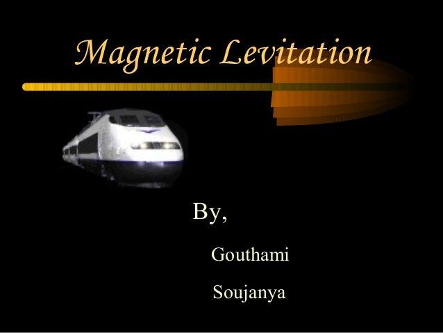 Magnetic Levitation       By,        Gouthami        Soujanya