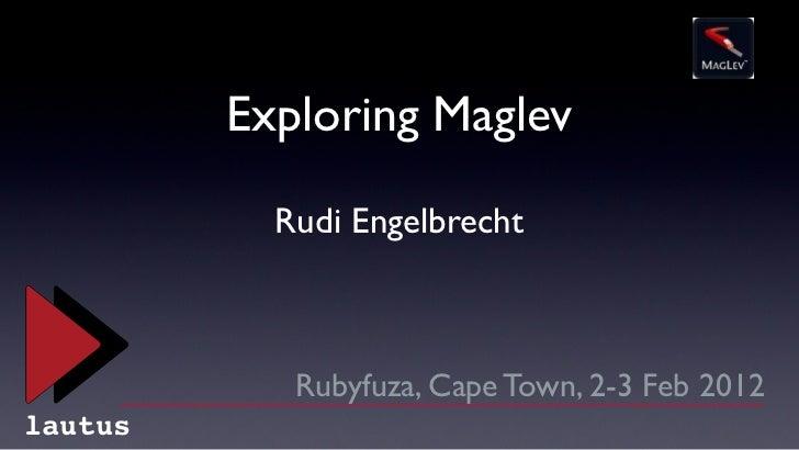 Exploring Maglev           Rudi Engelbrecht            Rubyfuza, Cape Town, 2-3 Feb 2012lautus