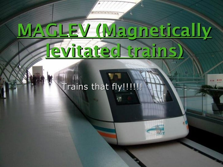 MAGLEV (Magnetically  levitated trains)    Trains that fly!!!!!!