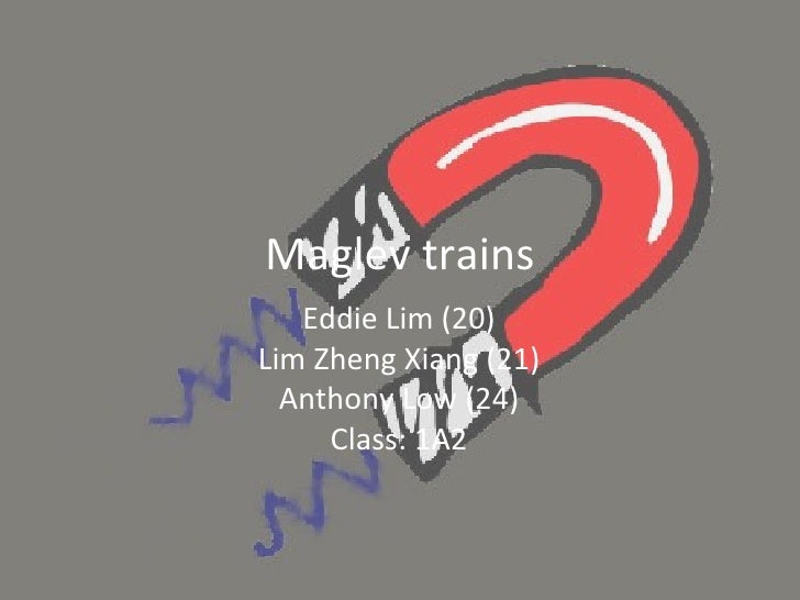 Maglev trains Eddie Lim (20) Lim Zheng Xiang (21) Anthony Low (24) Class: 1A2