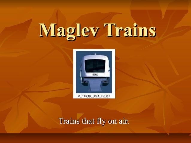 Maglev TrainsMaglev Trains Trains that fly on air.Trains that fly on air.
