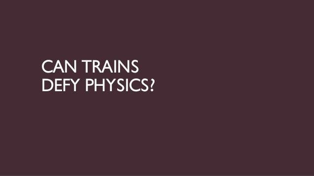 CAN TRAINSDEFY PHYSICS?