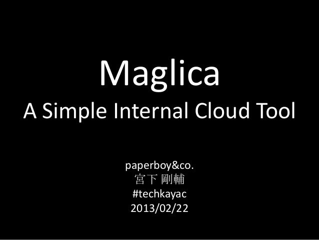 MaglicaA Simple Internal Cloud Tool          paperboy&co.            宮下 剛輔           #techkayac           2013/02/22
