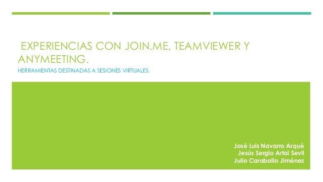 EXPERIENCIAS CON JOIN.ME, TEAMVIEWER Y ANYMEETING.  HERRAMIENTAS DESTINADAS A SESIONES VIRTUALES.  José Luis Navarro Arqué...
