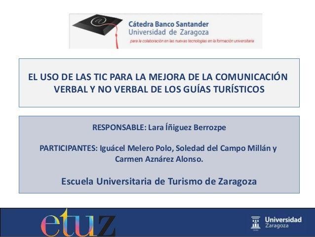 EL USO DE LAS TIC PARA LA MEJORA DE LA COMUNICACIÓN VERBAL Y NO VERBAL DE LOS GUÍAS TURÍSTICOS RESPONSABLE: Lara Íñiguez B...