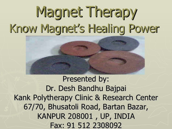 Magnet Therapy Know Magnet's Healing Power   Presented by: Dr. Desh Bandhu Bajpai Kank Polytherapy Clinic & Research Cente...