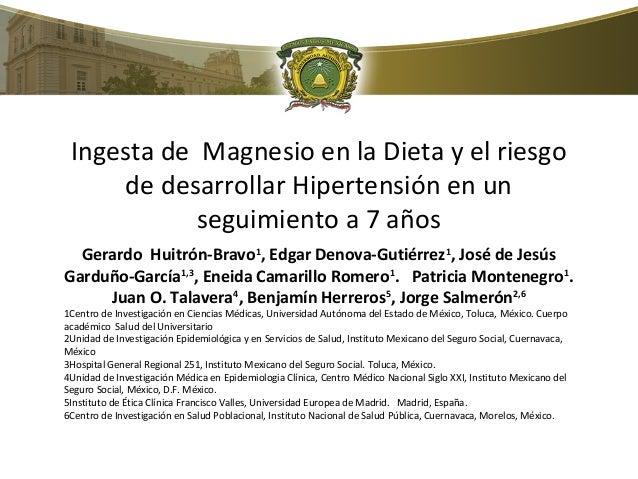 Ingesta de Magnesio en la Dieta y el riesgo  de desarrollar Hipertensión en un  seguimiento a 7 años  Gerardo Huitrón-Brav...