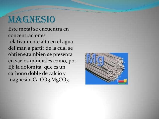 MagnesioEste metal se encuentra enconcentracionesrelativamente alta en el aguadel mar, a partir de la cual seobtiene.tambi...