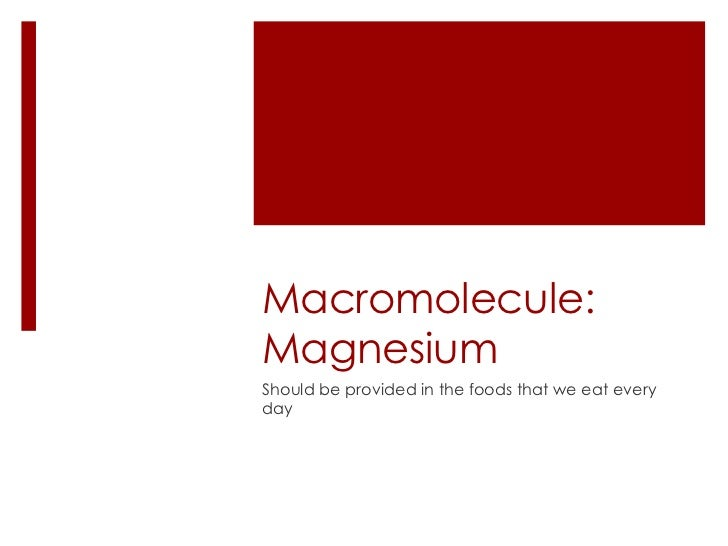 Macromolecule:MagnesiumShould be provided in the foods that we eat everyday