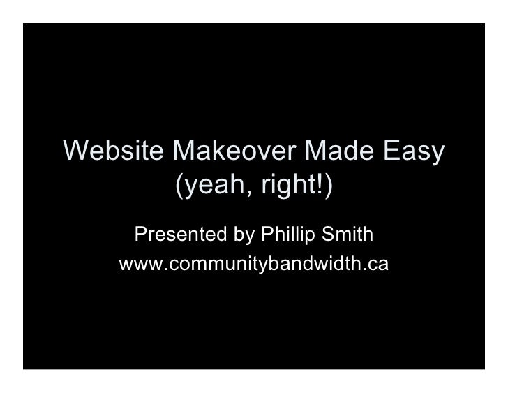 Website Makeover Made Easy         (yeah, right!)     Presented by Phillip Smith    www.communitybandwidth.ca